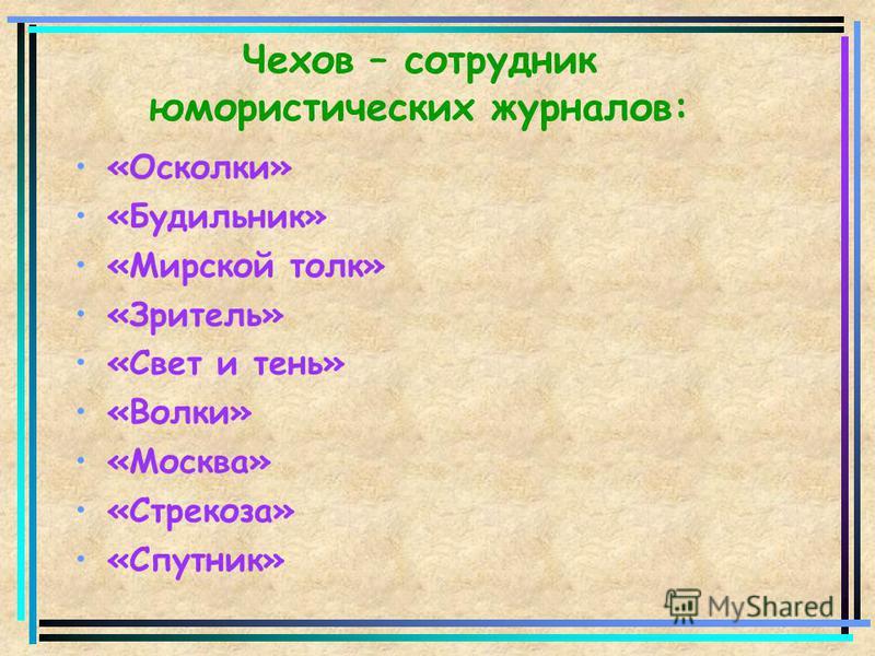 Чехов – сотрудник юмористических журналов: «Осколки» «Будильник» «Мирской толк» «Зритель» «Свет и тень» «Волки» «Москва» «Стрекоза» «Спутник»