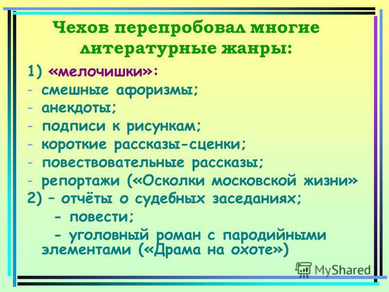 Чехов перепробовал многие литературные жанры: 1) «мелочишки»: -смешные афоризмы; -анекдоты; -подписи к рисункам; -короткие рассказы-сценки; -повествовательные рассказы; -репортажи («Осколки московской жизни» 2) – отчёты о судебных заседаниях; - повес