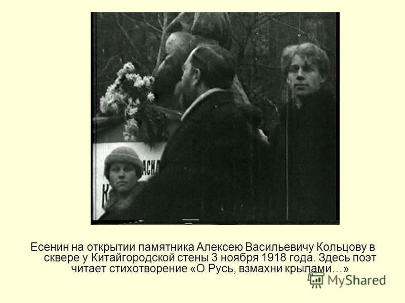 Есенин на открытии памятника Алексею Васильевичу Кольцову в сквере у Китайгородской стены 3 ноября 1918 года. Здесь поэт читает стихотворение «О Русь, взмахни крылами…»