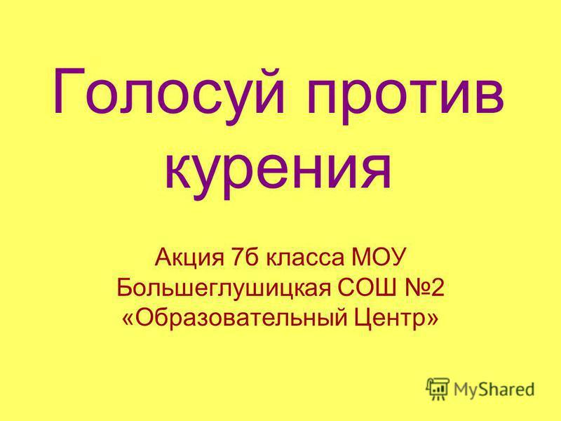 Голосуй против курения Акция 7 б класса МОУ Большеглушицкая СОШ 2 «Образовательный Центр»