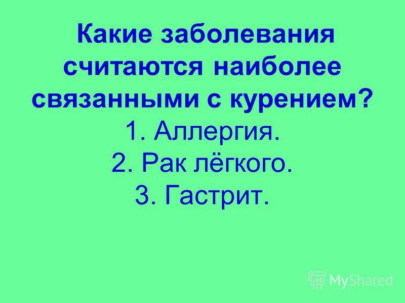 Какие заболевания считаются наиболее связанными с курением? 1. Аллергия. 2. Рак лёгкого. 3. Гастрит.