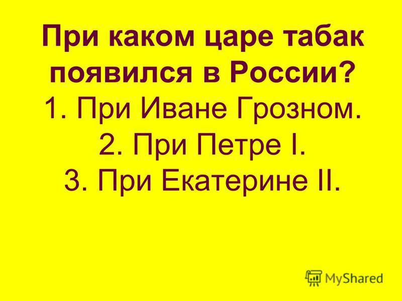 При каком царе табак появился в России? 1. При Иване Грозном. 2. При Петре I. 3. При Екатерине II.