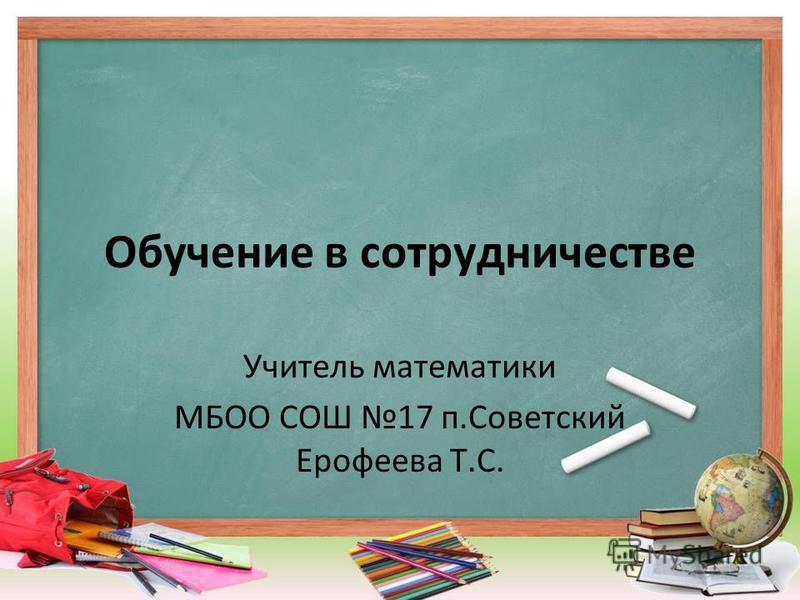Обучение в сотрудничестве Учитель математики МБОО СОШ 17 п.Советский Ерофеева Т.С.