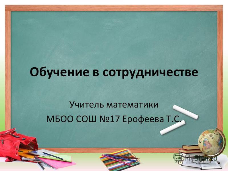 Обучение в сотрудничестве Учитель математики МБОО СОШ 17 Ерофеева Т.С.