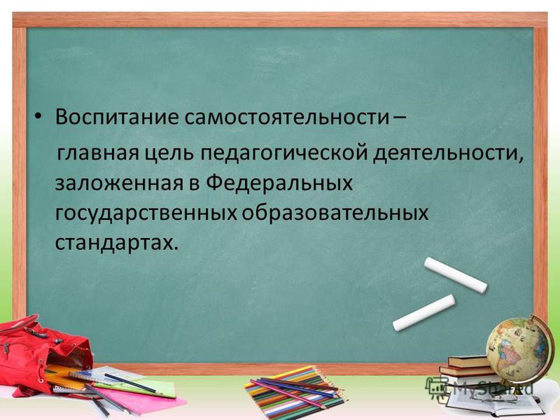 Воспитание самостоятельности – главная цель педагогической деятельности, заложенная в Федеральных государственных образовательных стандартах.
