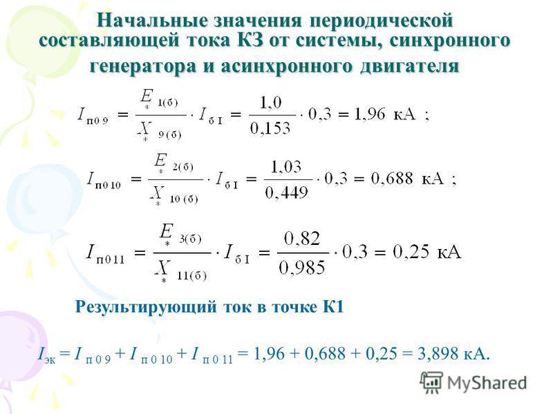 Начальные значения периодической составляющей тока КЗ от системы, синхронного генератора и асинхронного двигателя Результирующий ток в точке К1 I эк = I п 0 9 + I п 0 10 + I п 0 11 = 1,96 + 0,688 + 0,25 = 3,898 кА.
