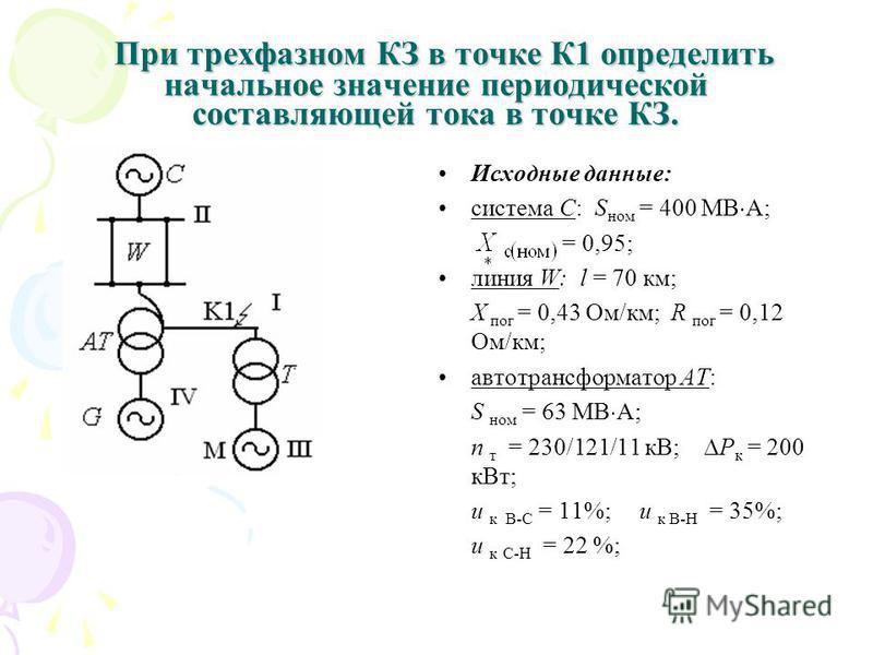 При трехфазном КЗ в точке К1 определить начальное значение периодической составляющей тока в точке КЗ. При трехфазном КЗ в точке К1 определить начальное значение периодической составляющей тока в точке КЗ. Исходные данные: система С: S ном = 400 МВ А