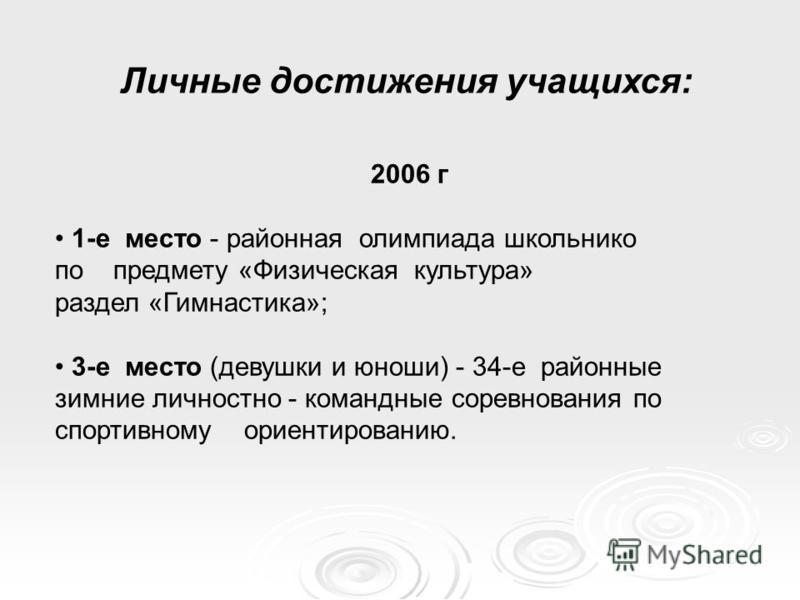 Личные достижения учащихся: 2006 г 1-е место - районная олимпиада школьников по предмету «Физическая культура» раздел «Гимнастика»; 3-е место (девушки и юноши) - 34-е районные зимние личностно - командные соревнования по спортивному ориентированию.