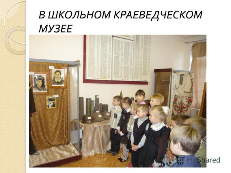 В ШКОЛЬНОМ КРАЕВЕДЧЕСКОМ МУЗЕЕ