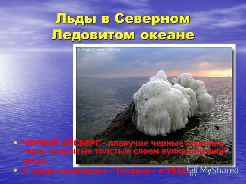 Льды в Северном Ледовитом океане ЧЕРНЫЙ АЙСБЕРГ - плавучие черные ледяные горы, покрытые толстым слоем вулканической пыли С таким столкнулся «Титаник» в 1912 г