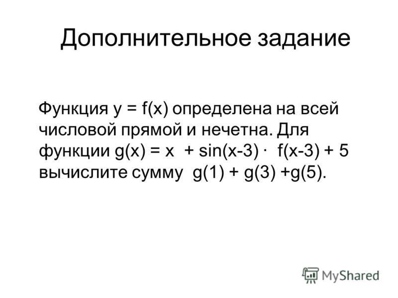 Дополнительное задание Функция y = f(x) определена на всей числовой прямой и нечетна. Для функции g(x) = x + sin(x-3) f(x-3) + 5 вычислите сумму g(1) + g(3) +g(5).