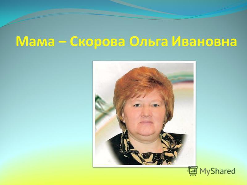 Мама – Скорова Ольга Ивановна