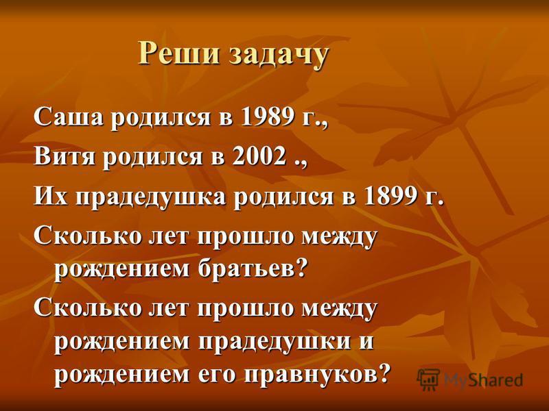 Реши задачу Саша родился в 1989 г., Витя родился в 2002., Их прадедушка родился в 1899 г. Сколько лет прошло между рождением братьев? Сколько лет прошло между рождением прадедушки и рождением его правнуков?