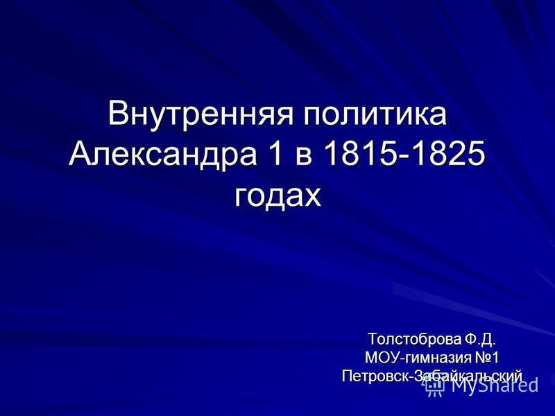 Внутренняя политика Александра 1 в 1815-1825 годах Толстоброва Ф.Д. МОУ-гимназия 1 Петровск-Забайкальский