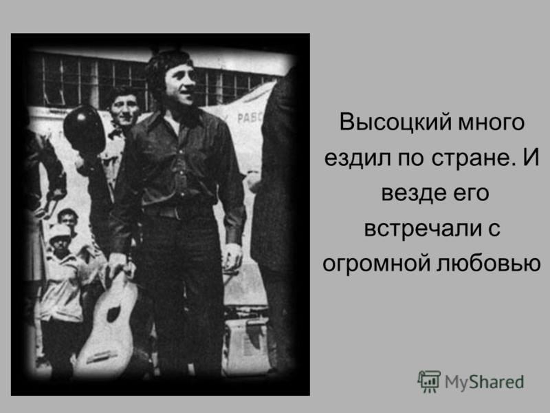 Высоцкий много ездил по стране. И везде его встречали с огромной любовью