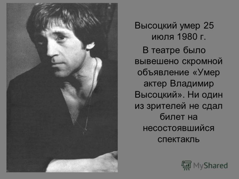 Высоцкий умер 25 июля 1980 г. В театре было вывешено скромной объявление «Умер актер Владимир Высоцкий». Ни один из зрителей не сдал билет на несостоявшийся спектакль