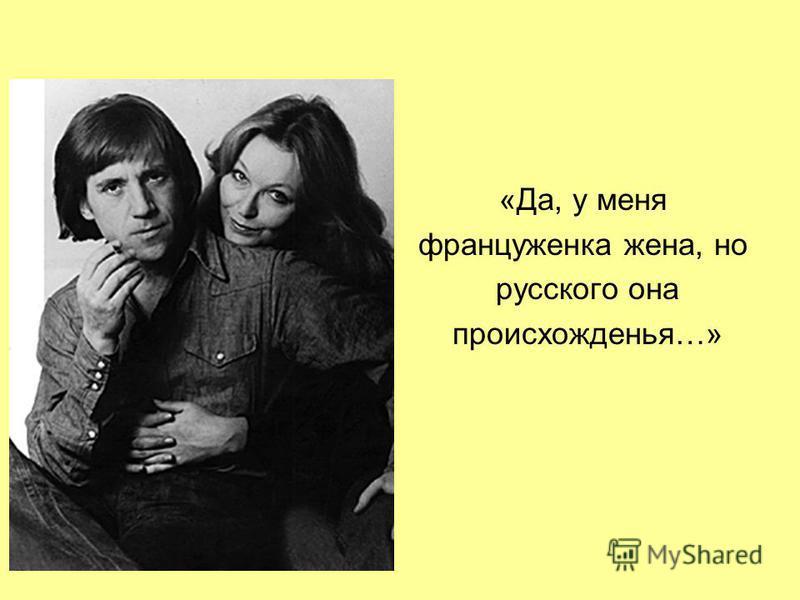 «Да, у меня француженка жена, но русского она происхожденья…»