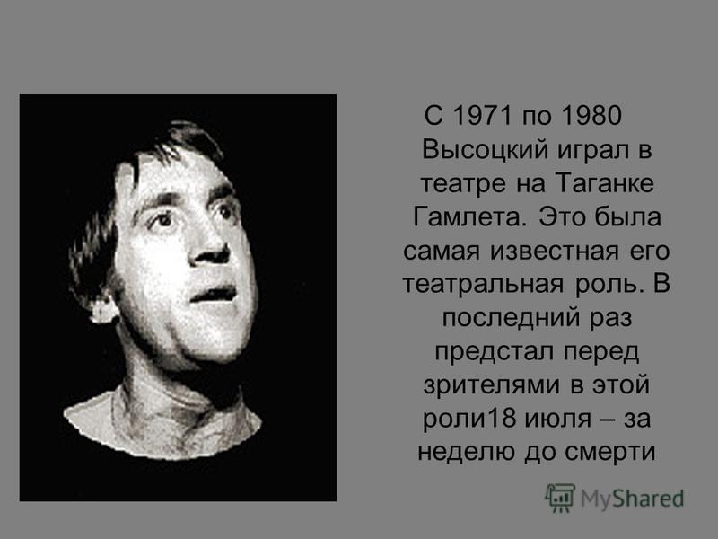 С 1971 по 1980 Высоцкий играл в театре на Таганке Гамлета. Это была самая известная его театральная роль. В последний раз предстал перед зрителями в этой роли 18 июля – за неделю до смерти