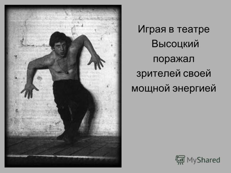 Играя в театре Высоцкий поражал зрителей своей мощной энергией