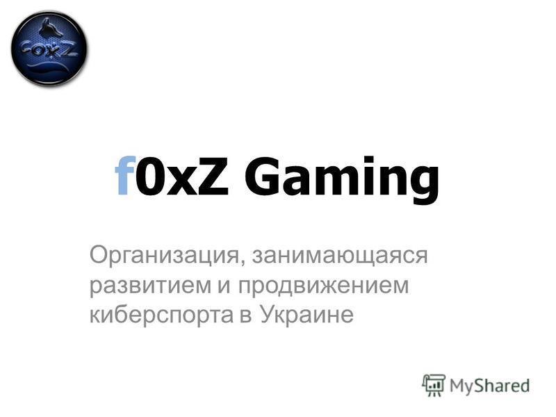 f0xZ Gaming Организация, занимающаяся развитием и продвижением киберспорта в Украине