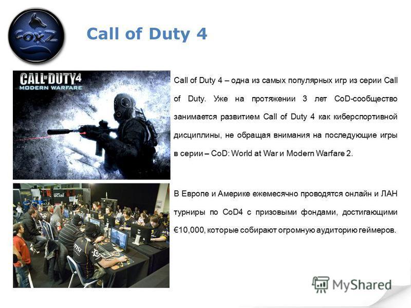 Call of Duty 4 Call of Duty 4 – одна из самых популярных игр из серии Call of Duty. Уже на протяжении 3 лет CoD-сообщество занимается развитием Call of Duty 4 как киберспортивной дисциплины, не обращая внимания на последующие игры в серии – CoD: Worl