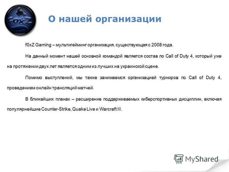 О нашей организации f0xZ Gaming – мультигейминг организация, существующая с 2008 года. На данный момент нашей основной командой является состав по Call of Duty 4, который уже на протяжении двух лет является одним из лучших на украинской сцене. Помимо