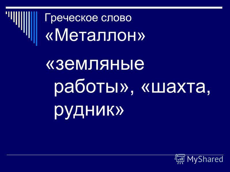 Греческое слово «Металлон» «земляные работы», «шахта, рудник»