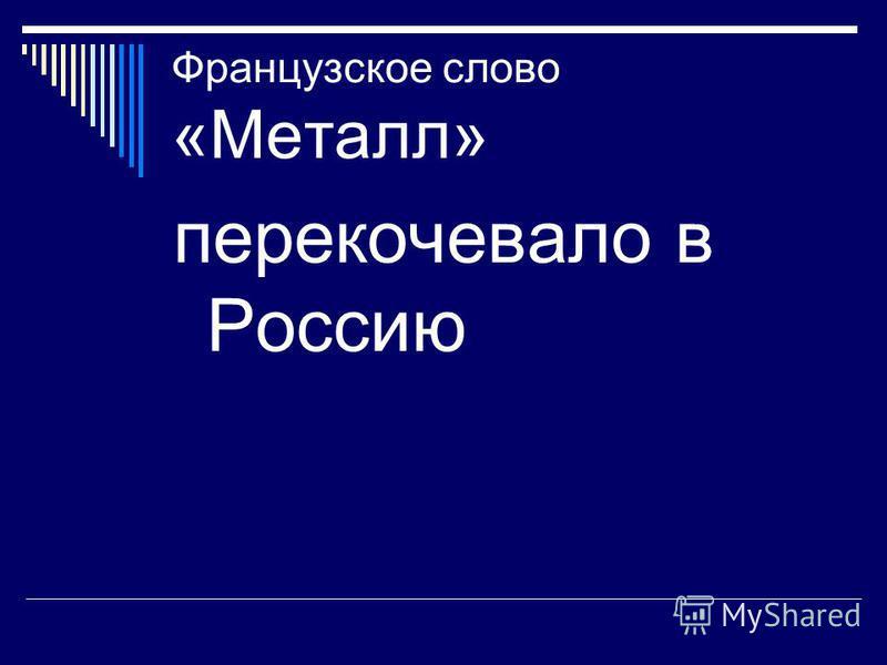 Французское слово «Металл» перекочевало в Россию
