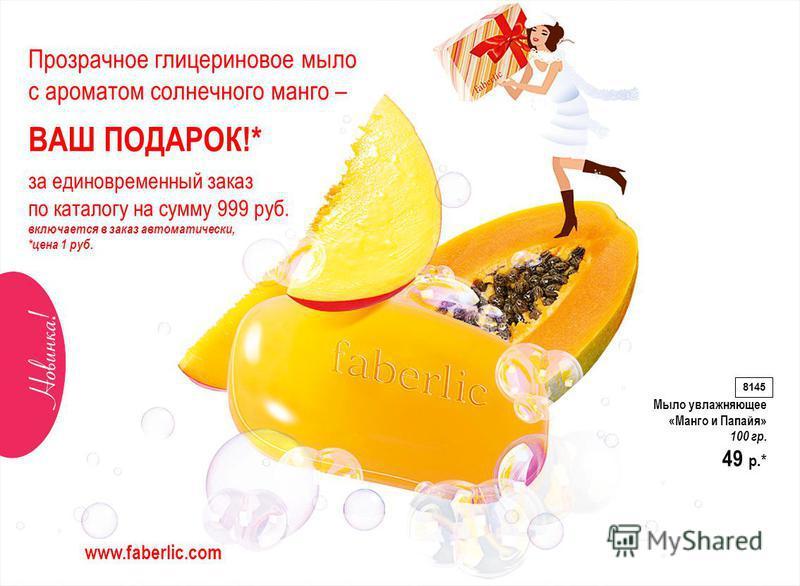 Прозрачное глицериновое мыло с ароматом солнечного манго – ВАШ ПОДАРОК!* за единовременный заказ по каталогу на сумму 999 руб. включается в заказ автоматически, *цена 1 руб. Мыло увлажняющее «Манго и Папайя» 100 гр. 49 p.* 8145 www.faberlic.com