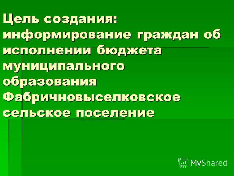 Цель создания: информирование граждан об исполнении бюджета муниципального образования Фабричновыселковское сельское поселение