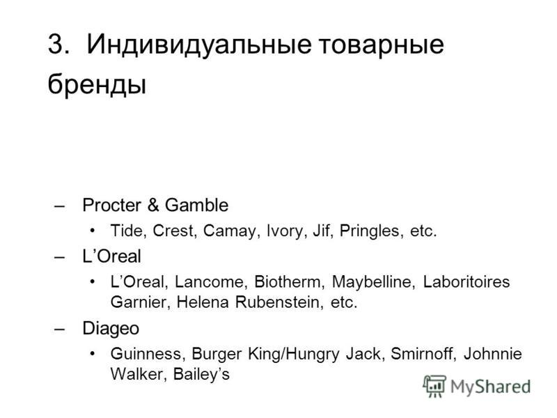 3. Индивидуальные товарные бренды –Procter & Gamble Tide, Crest, Camay, Ivory, Jif, Pringles, etc. –LOreal LOreal, Lancome, Biotherm, Maybelline, Laboritoires Garnier, Helena Rubenstein, etc. –Diageo Guinness, Burger King/Hungry Jack, Smirnoff, Johnn