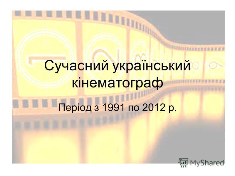 Сучасний український кінематограф Період з 1991 по 2012 р.