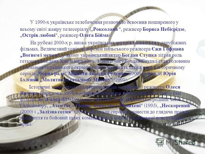 У 1990- х українське телебачення розпочало освоєння поширеного у всьому світі жанру телесеріалу ( Роксолана, режисер Бориса Небієрідзе, Острів любові, режисер Олега Бійма ). На рубежі 2000- х р. низка українських акторів знімається у зарубіжних фільм
