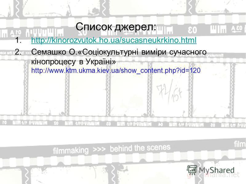Список джерел: 1.http://kinorozvutok.ho.ua/sucasneukrkino.htmlhttp://kinorozvutok.ho.ua/sucasneukrkino.html 2.Семашко О.«Соціокультурні виміри сучасного кінопроцесу в Україні» http://www.ktm.ukma.kiev.ua/show_content.php?id=120