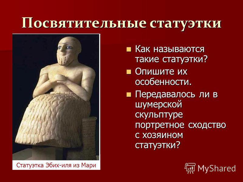 Посвятительные статуэтки Как называются такие статуэтки? Как называются такие статуэтки? Опишите их особенности. Опишите их особенности. Передавалось ли в шумерской скульптуре портретное сходство с хозяином статуэтки? Передавалось ли в шумерской скул