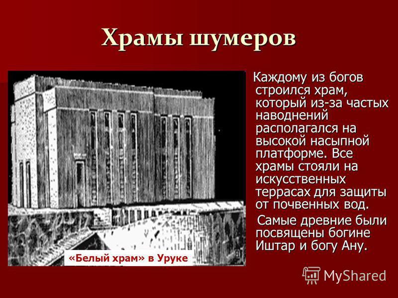 Храмы шумеров Каждому из богов строился храм, который из-за частых наводнений располагался на высокой насыпной платформе. Все храмы стояли на искусственных террасах для защиты от почвенных вод. Каждому из богов строился храм, который из-за частых нав