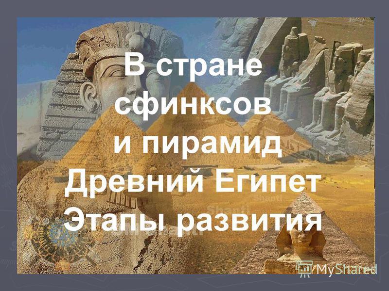 В стране сфинксов и пирамид Древний Египет Этапы развития