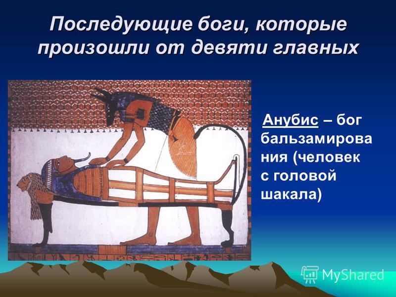 Последующие боги, которые произошли от девяти главных Анубис – бог бальзамирования (человек с головой шакала)