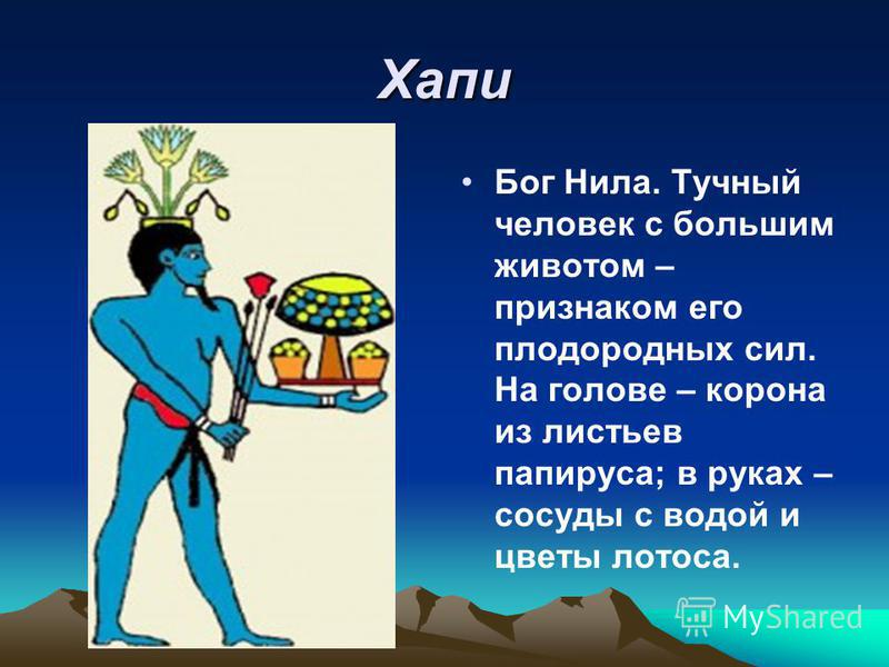 Хапи Бог Нила. Тучный человек с большим животом – признаком его плодородных сил. На голове – корона из листьев папируса; в руках – сосуды с водой и цветы лотоса.