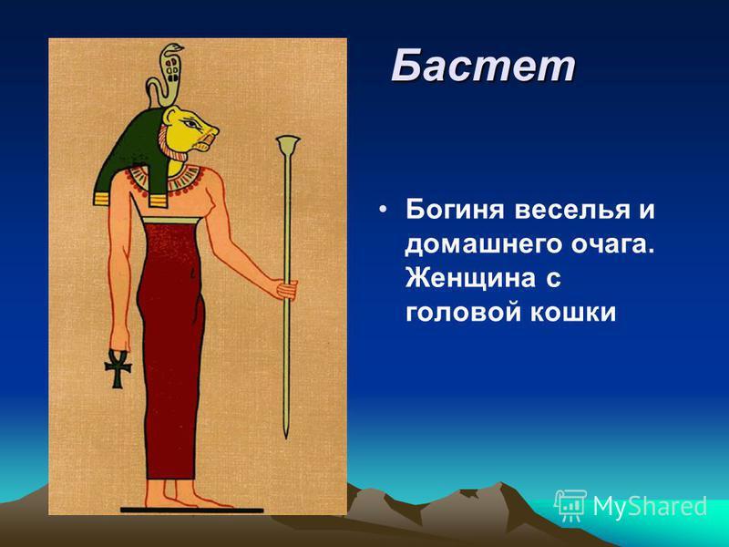 Бастет Бастет Богиня веселья и домашнего очага. Женщина с головой кошки
