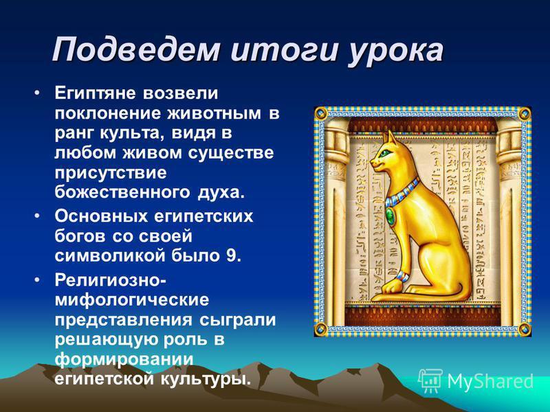 Подведем итоги урока Египтяне возвели поклонение животным в ранг культа, видя в любом живом существе присутствие божественного духа. Основных египетских богов со своей символикой было 9. Религиозно- мифологические представления сыграли решающую роль