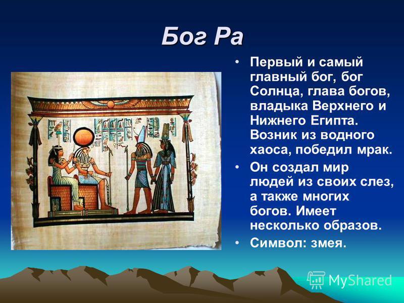 Бог Ра Первый и самый главный бог, бог Солнца, глава богов, владыка Верхнего и Нижнего Египта. Возник из водного хаоса, победил мрак. Он создал мир людей из своих слез, а также многих богов. Имеет несколько образов. Символ: змея.