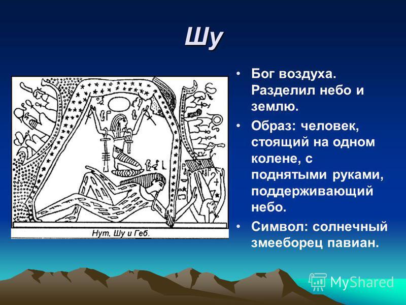 Шу Бог воздуха. Разделил небо и землю. Образ: человек, стоящий на одном колене, с поднятыми руками, поддерживающий небо. Символ: солнечный змееборец павиан.
