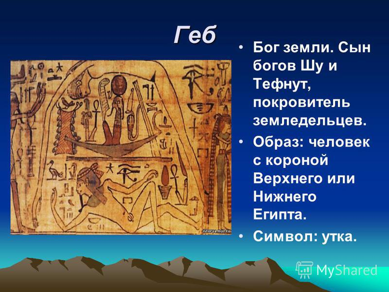 Геб Бог земли. Сын богов Шу и Тефнут, покровитель земледельцев. Образ: человек с короной Верхнего или Нижнего Египта. Символ: утка.