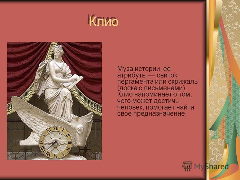 Клио Муза истории, ее атрибуты свиток пергамента или скрижаль (доска с письменами). Клио напоминает о том, чего может достичь человек, помогает найти свое предназначение.