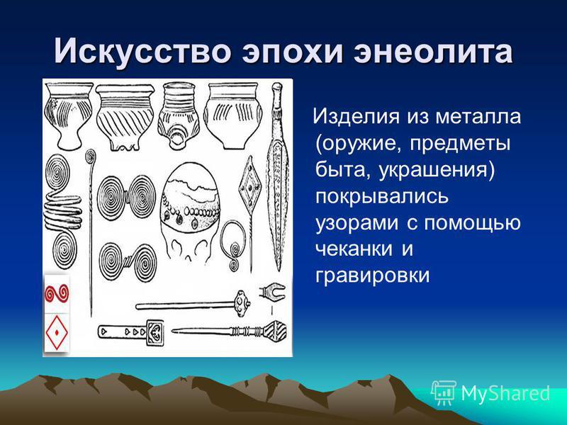 Искусство эпохи энеолита Изделия из металла (оружие, предметы быта, украшения) покрывались узорами с помощью чеканки и гравировки