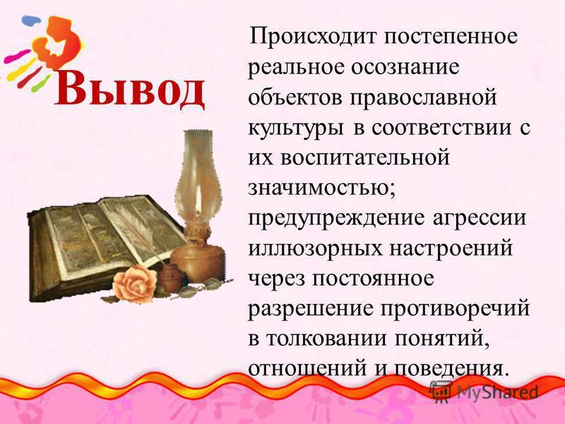 Вывод Происходит постепенное реальное осознание объектов православной культуры в соответствии с их воспитательной значимостью; предупреждение агрессии иллюзорных настроений через постоянное разрешение противоречий в толковании понятий, отношений и по