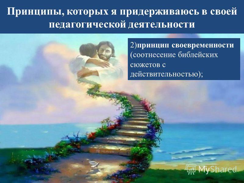 Принципы, которых я придерживаюсь в своей педагогической деятельности 2)принцип своевременности (соотнесение библейских сюжетов с действительностью);