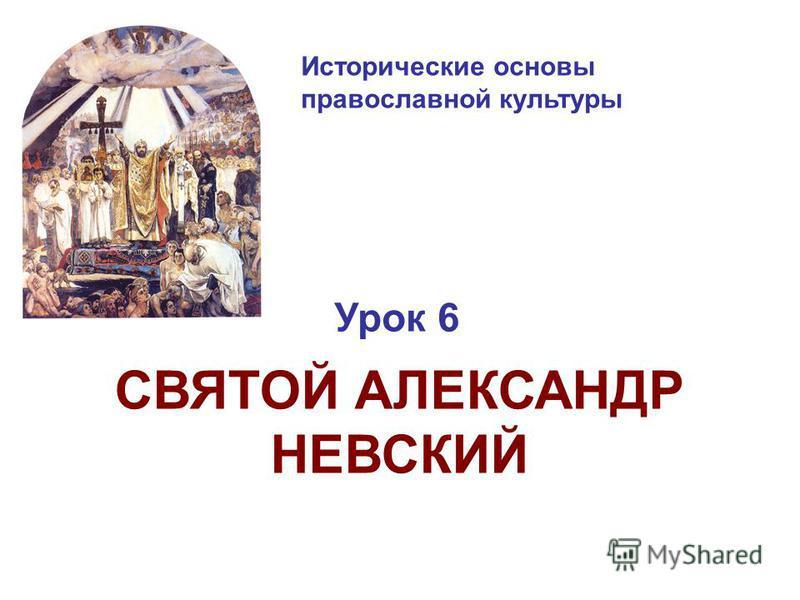 Исторические основы православной культуры Урок 6 СВЯТОЙ АЛЕКСАНДР НЕВСКИЙ