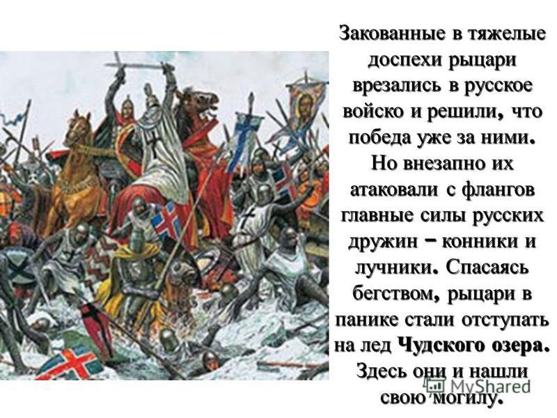 Закованные в тяжелые доспехи рыцари врезались в русское войско и решили, что победа уже за ними. Но внезапно их атаковали с флангов главные силы русских дружин – конники и лучники. Спасаясь бегством, рыцари в панике стали отступать на лед Чудского оз